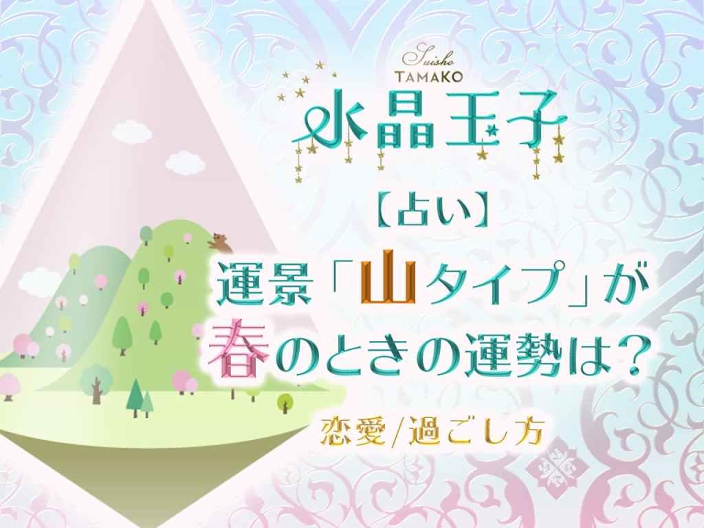 【水晶玉子】占い|運景「山タイプ」が春のときの運勢は?【恋愛/過ごし方】