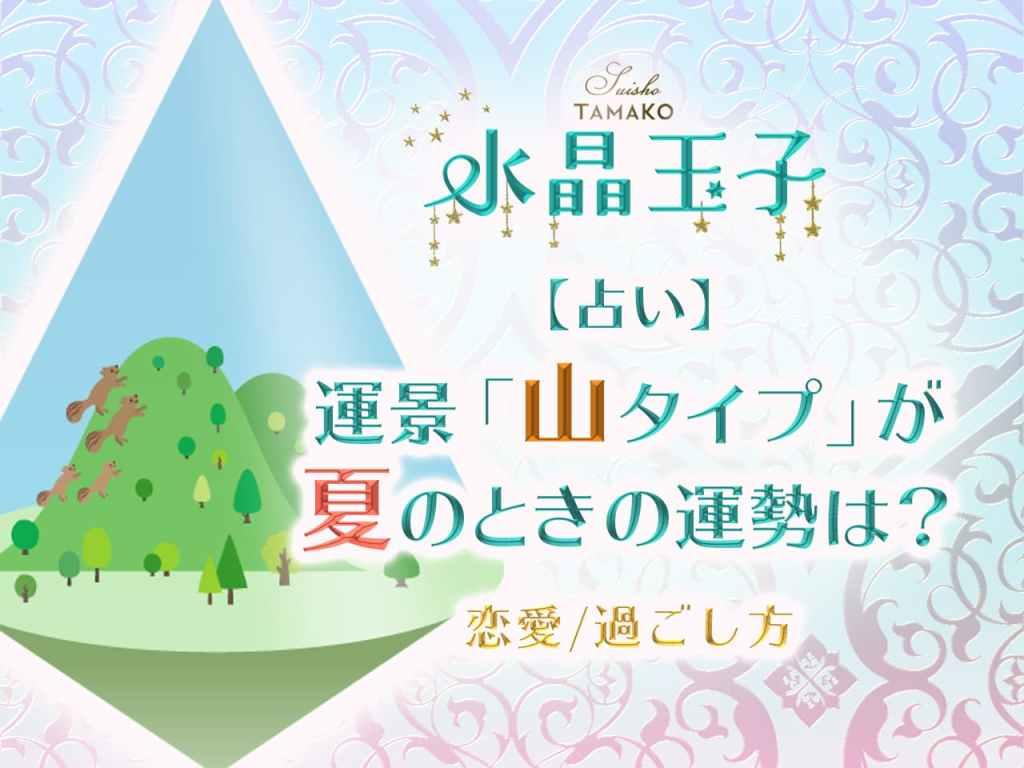 【水晶玉子】占い|運景「山タイプ」が夏のときの運勢は?【恋愛/過ごし方】
