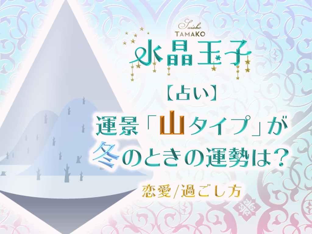 【水晶玉子】占い|運景「山タイプ」が冬のときの運勢は?【恋愛/過ごし方】