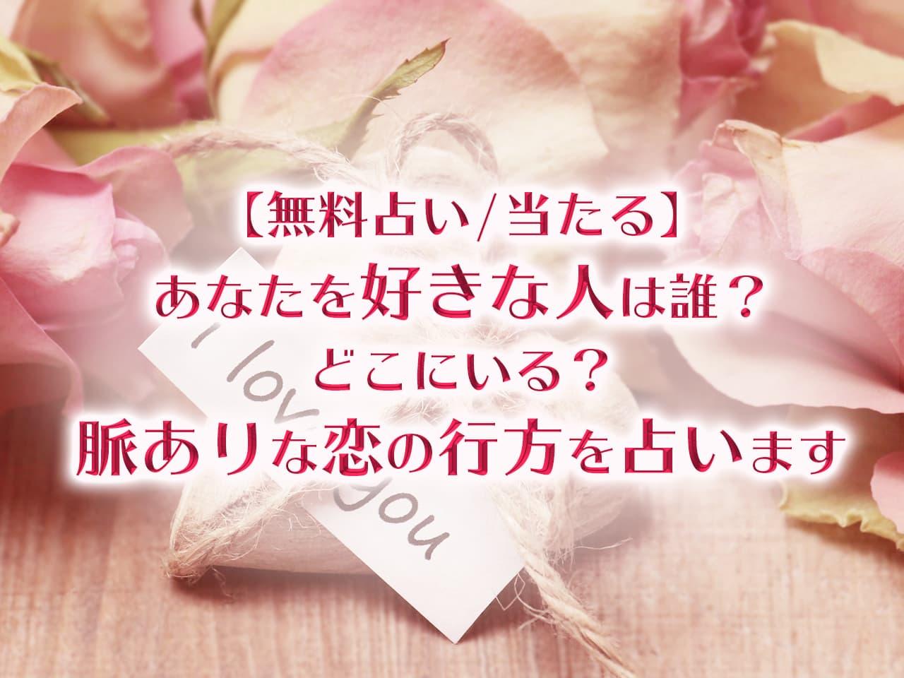 【無料占い】あなたを好きな人は誰?どこにいる?脈ありな恋の行方を占います【当たる】